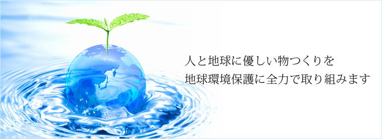 人と地球に優しい物つくりを 地球環境保護に全力で取り組みます